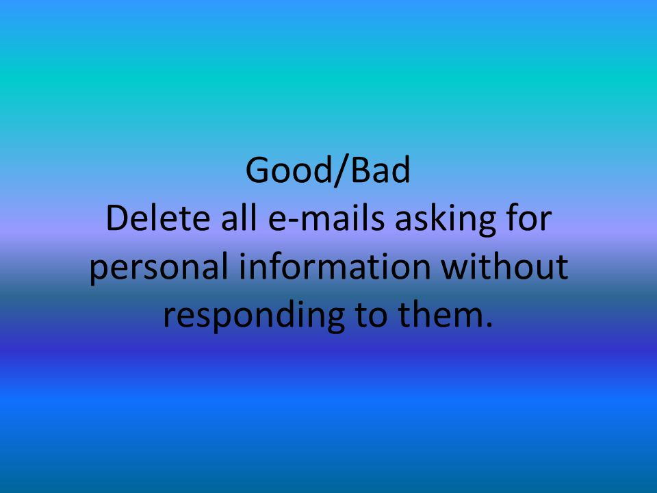 Good/Bad Delete all e-mails asking for personal information without responding to them.