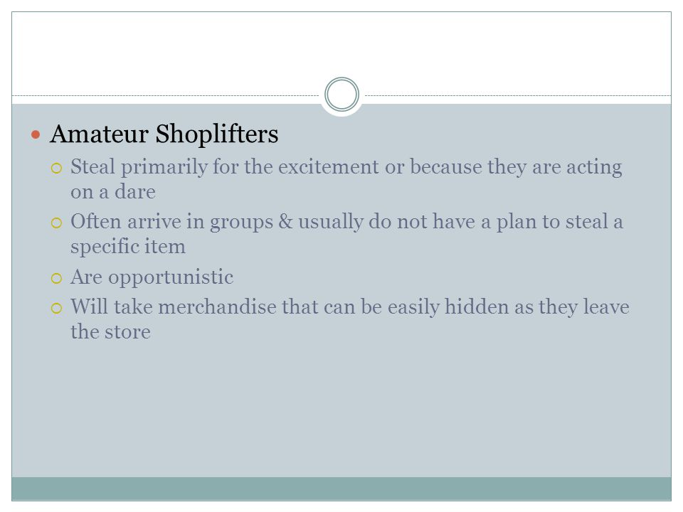 Amateur Shoplifters  Steal primarily for the excitement or because they are acting on a dare  Often arrive in groups & usually do not have a plan to