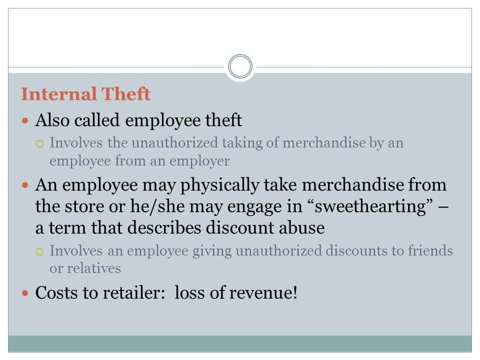 Internal Theft Also called employee theft  Involves the unauthorized taking of merchandise by an employee from an employer An employee may physically