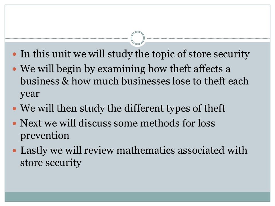 In this unit we will study the topic of store security We will begin by examining how theft affects a business & how much businesses lose to theft each year We will then study the different types of theft Next we will discuss some methods for loss prevention Lastly we will review mathematics associated with store security