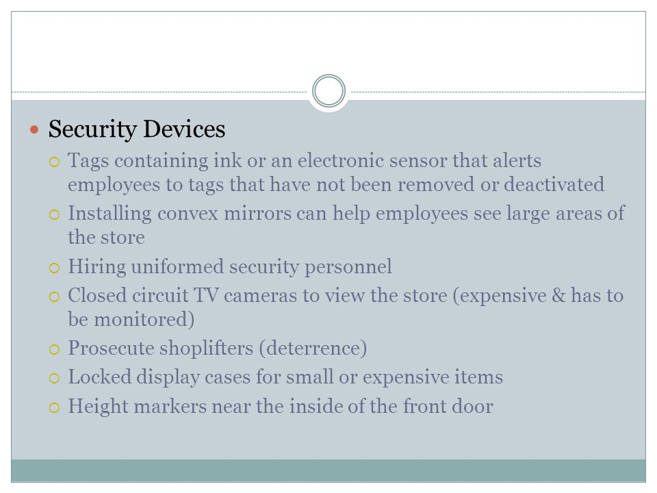 Security Devices  Tags containing ink or an electronic sensor that alerts employees to tags that have not been removed or deactivated  Installing convex mirrors can help employees see large areas of the store  Hiring uniformed security personnel  Closed circuit TV cameras to view the store (expensive & has to be monitored)  Prosecute shoplifters (deterrence)  Locked display cases for small or expensive items  Height markers near the inside of the front door