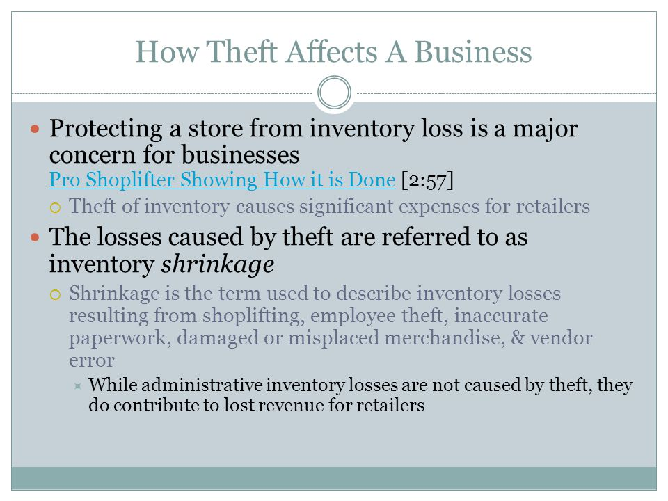 How Theft Affects A Business Protecting a store from inventory loss is a major concern for businesses Pro Shoplifter Showing How it is Done [2:57] Pro Shoplifter Showing How it is Done  Theft of inventory causes significant expenses for retailers The losses caused by theft are referred to as inventory shrinkage  Shrinkage is the term used to describe inventory losses resulting from shoplifting, employee theft, inaccurate paperwork, damaged or misplaced merchandise, & vendor error  While administrative inventory losses are not caused by theft, they do contribute to lost revenue for retailers