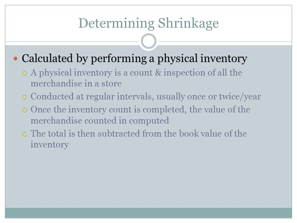 Determining Shrinkage Calculated by performing a physical inventory  A physical inventory is a count & inspection of all the merchandise in a store  Conducted at regular intervals, usually once or twice/year  Once the inventory count is completed, the value of the merchandise counted in computed  The total is then subtracted from the book value of the inventory