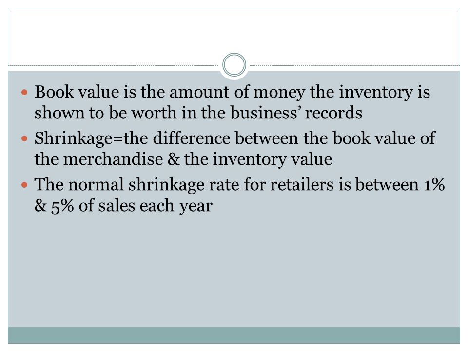 Book value is the amount of money the inventory is shown to be worth in the business' records Shrinkage=the difference between the book value of the merchandise & the inventory value The normal shrinkage rate for retailers is between 1% & 5% of sales each year