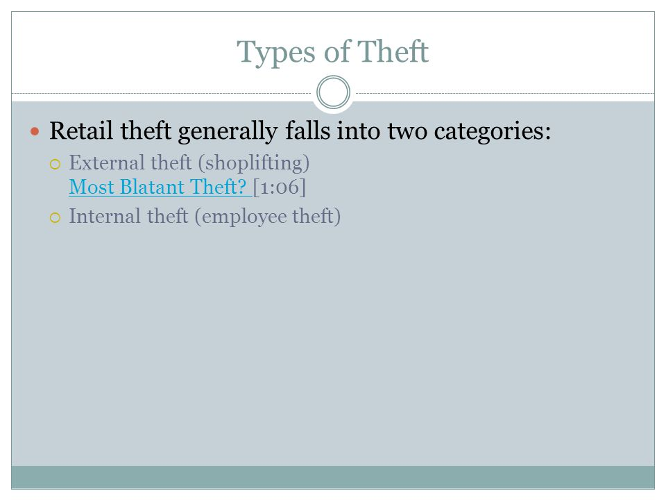 Types of Theft Retail theft generally falls into two categories:  External theft (shoplifting) Most Blatant Theft? [1:06] Most Blatant Theft?  Inter