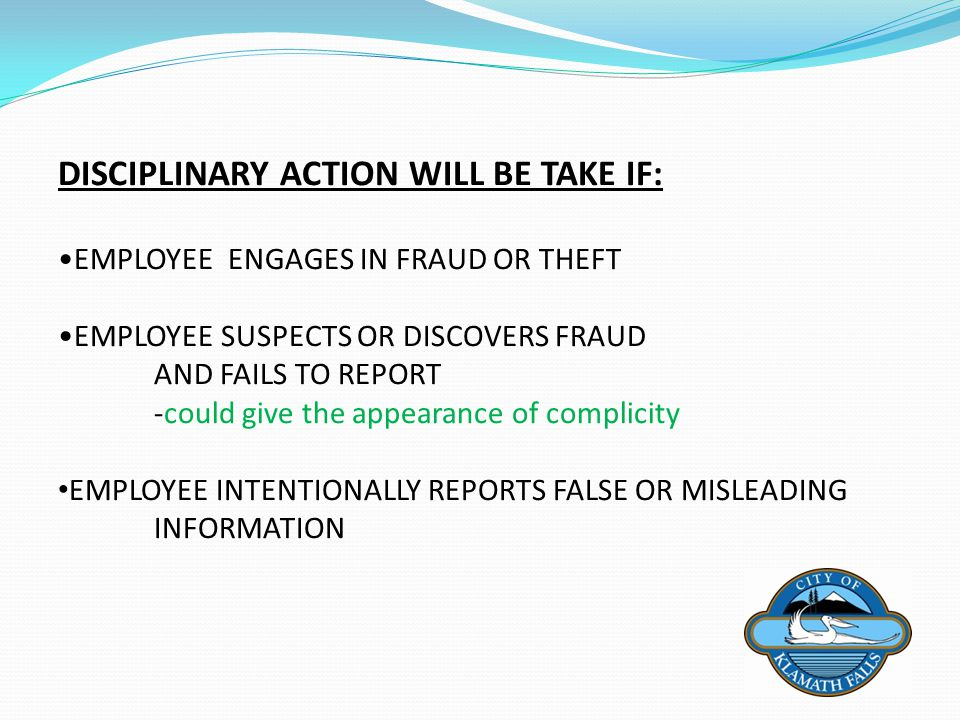 DISCIPLINARY ACTION WILL BE TAKE IF: EMPLOYEE ENGAGES IN FRAUD OR THEFT EMPLOYEE SUSPECTS OR DISCOVERS FRAUD AND FAILS TO REPORT -could give the appea