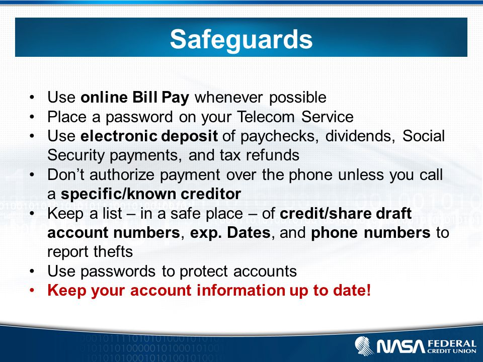Use online Bill Pay whenever possible Place a password on your Telecom Service Use electronic deposit of paychecks, dividends, Social Security payments, and tax refunds Don't authorize payment over the phone unless you call a specific/known creditor Keep a list – in a safe place – of credit/share draft account numbers, exp.