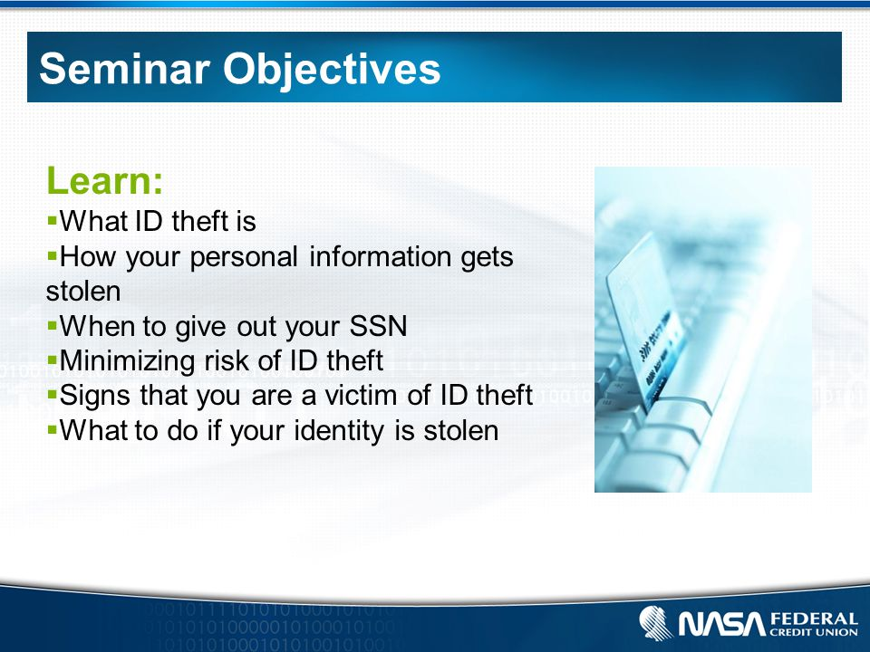 Seminar Objectives Learn:  What ID theft is  How your personal information gets stolen  When to give out your SSN  Minimizing risk of ID theft  Signs that you are a victim of ID theft  What to do if your identity is stolen