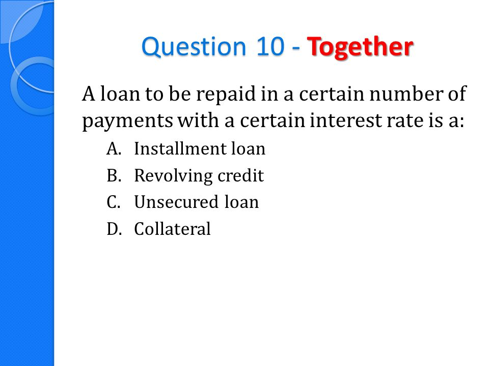 Question 10 - Together A loan to be repaid in a certain number of payments with a certain interest rate is a: A.Installment loan B.Revolving credit C.