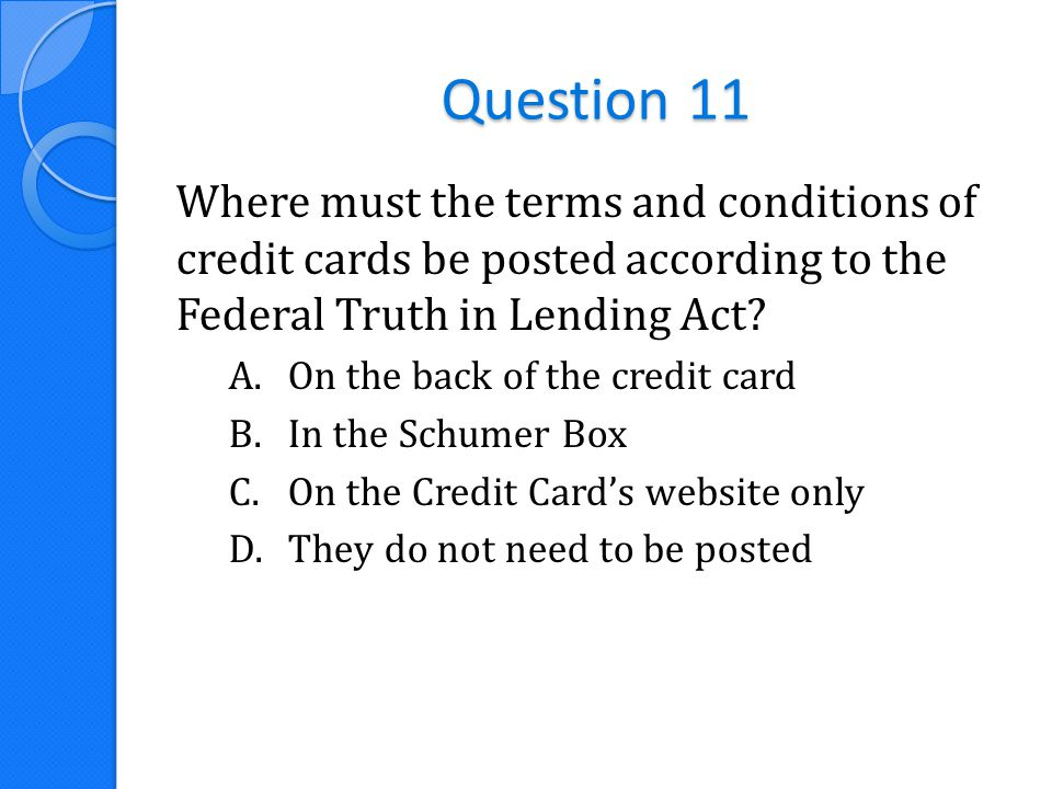 Question 11 Where must the terms and conditions of credit cards be posted according to the Federal Truth in Lending Act? A.On the back of the credit c