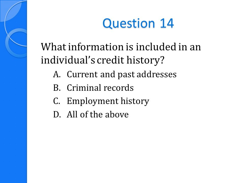 Question 14 What information is included in an individual's credit history? A.Current and past addresses B.Criminal records C.Employment history D.All
