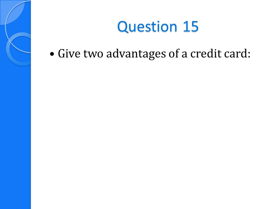 Question 15 Give two advantages of a credit card: