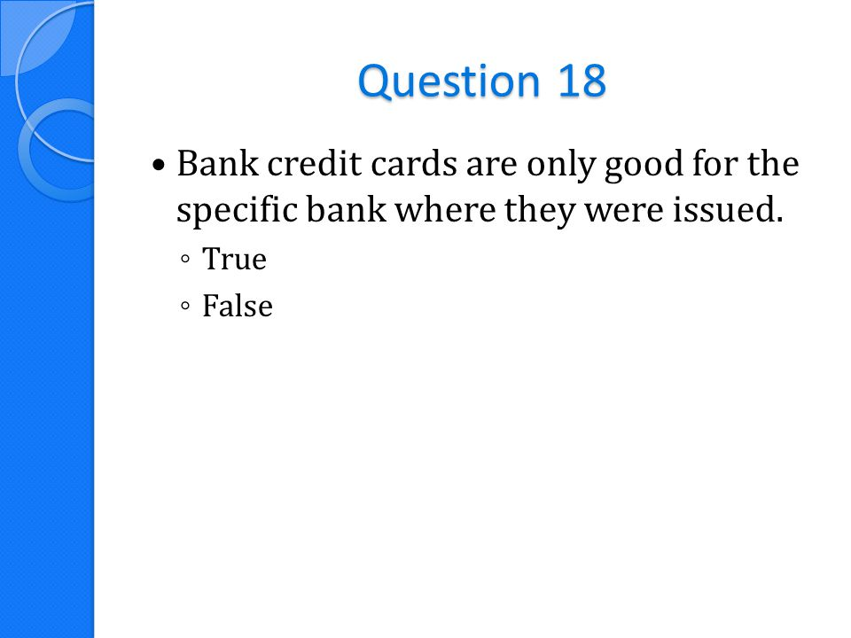 Question 18 Bank credit cards are only good for the specific bank where they were issued. ◦ True ◦ False
