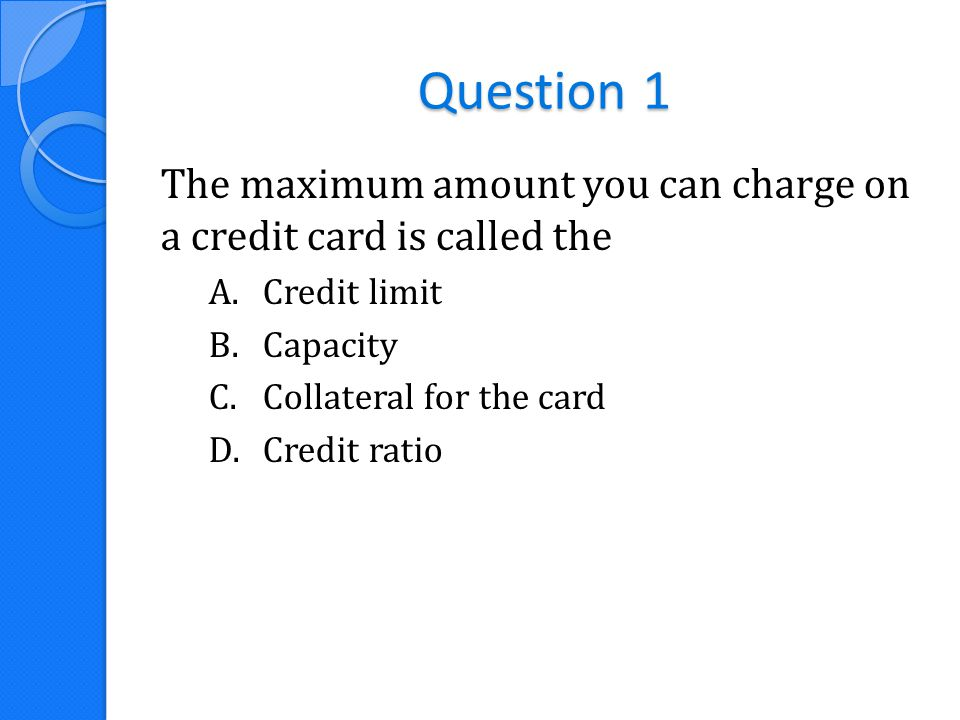 Question 1 The maximum amount you can charge on a credit card is called the A.Credit limit B.Capacity C.Collateral for the card D.Credit ratio