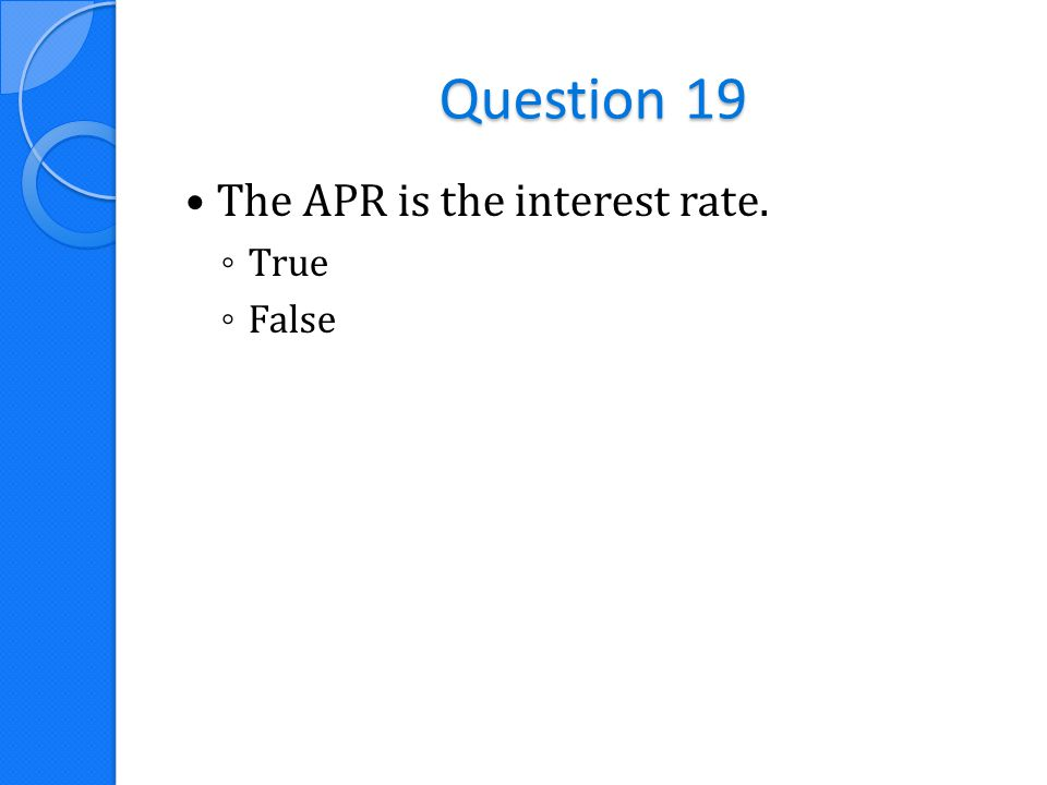 Question 19 The APR is the interest rate. ◦ True ◦ False