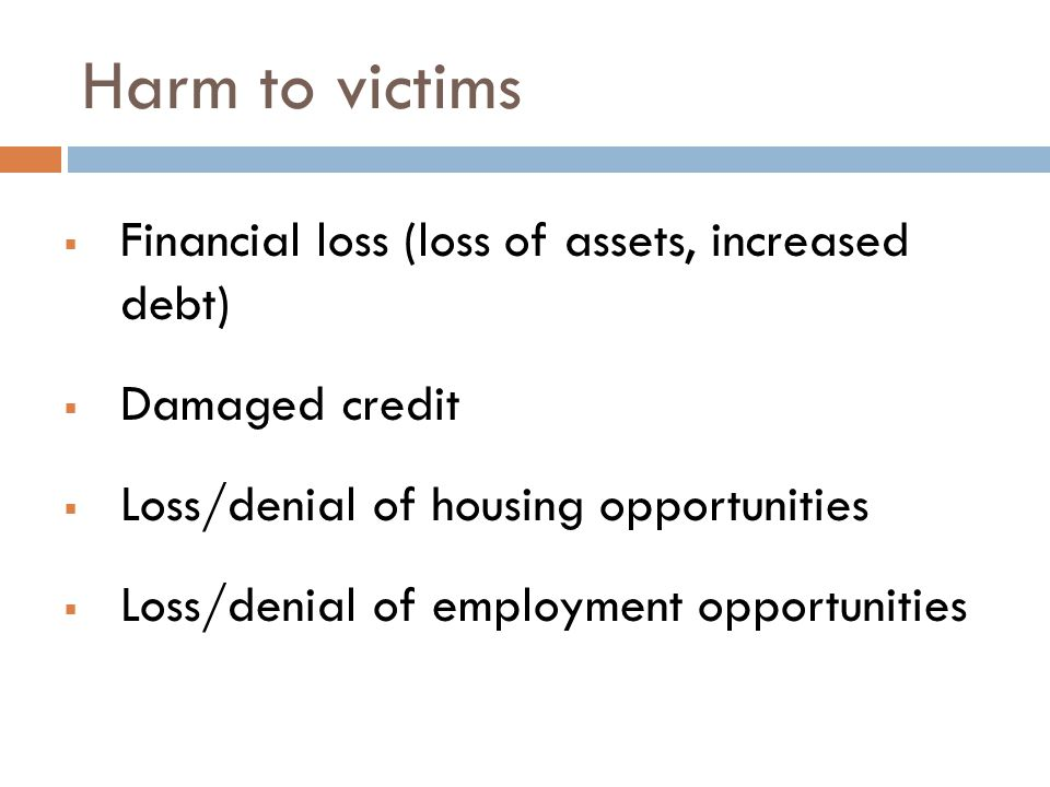 Harm to victims  Financial loss (loss of assets, increased debt)  Damaged credit  Loss/denial of housing opportunities  Loss/denial of employment