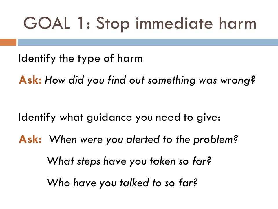 GOAL 1: Stop immediate harm Identify the type of harm Ask: How did you find out something was wrong? Identify what guidance you need to give: Ask: Whe