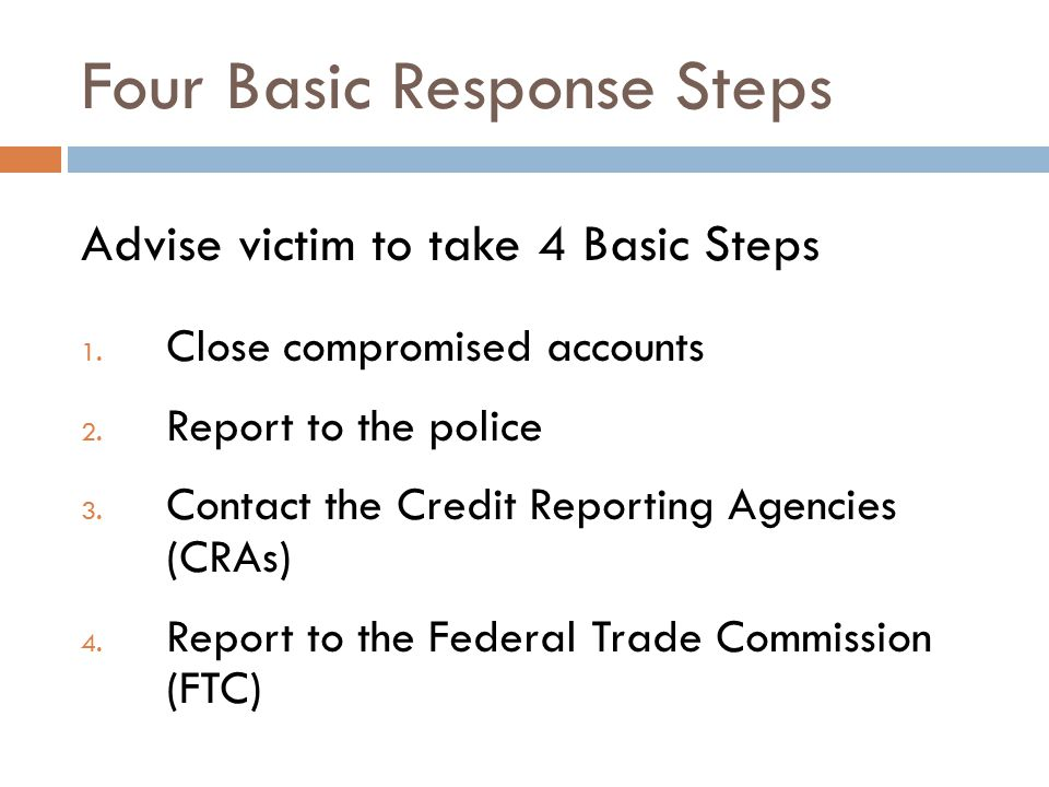 Four Basic Response Steps Advise victim to take 4 Basic Steps 1. Close compromised accounts 2. Report to the police 3. Contact the Credit Reporting Ag
