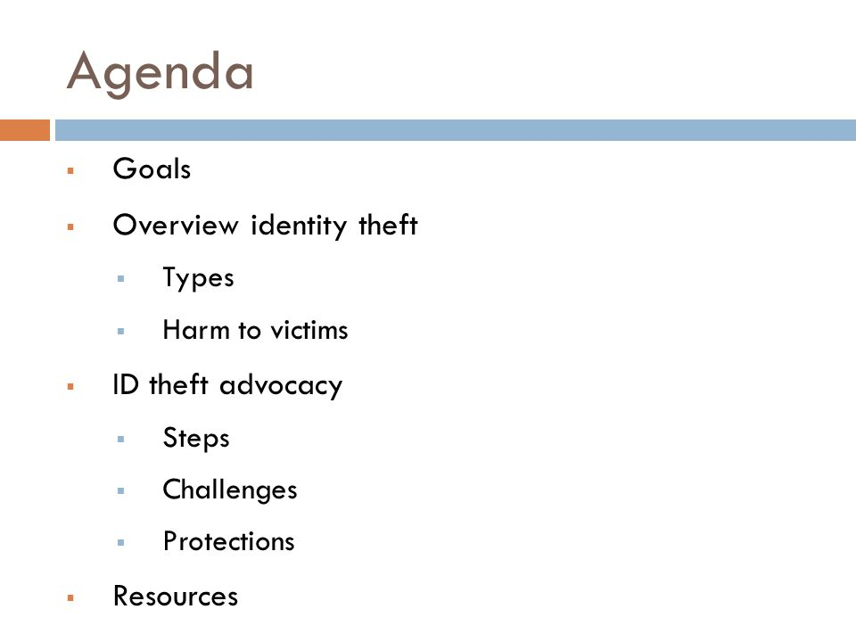 Agenda  Goals  Overview identity theft  Types  Harm to victims  ID theft advocacy  Steps  Challenges  Protections  Resources
