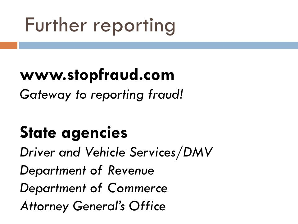 Further reporting www.stopfraud.com Gateway to reporting fraud! State agencies Driver and Vehicle Services/DMV Department of Revenue Department of Com