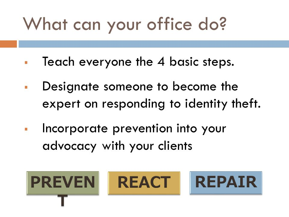 What can your office do?  Teach everyone the 4 basic steps.  Designate someone to become the expert on responding to identity theft.  Incorporate p