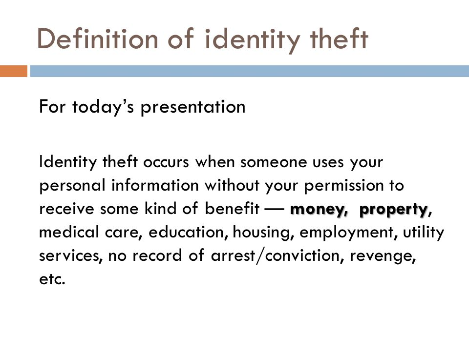 Definition of identity theft For today's presentation money, property Identity theft occurs when someone uses your personal information without your p