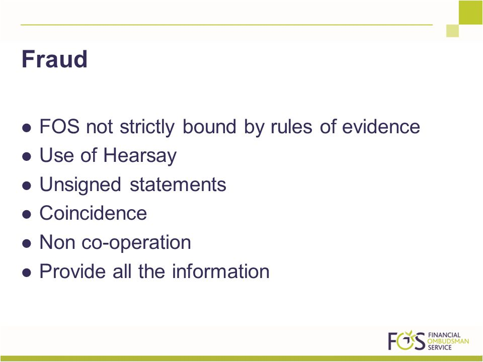 FOS not strictly bound by rules of evidence Use of Hearsay Unsigned statements Coincidence Non co-operation Provide all the information Fraud