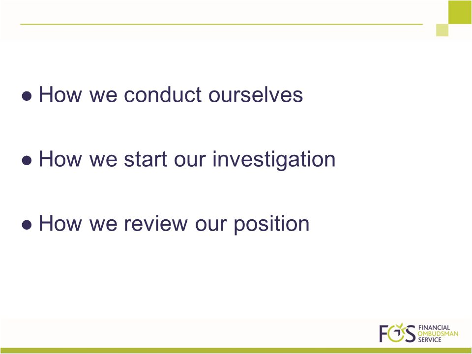 How we conduct ourselves How we start our investigation How we review our position