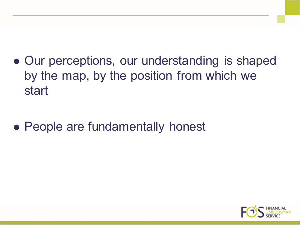 Our perceptions, our understanding is shaped by the map, by the position from which we start People are fundamentally honest