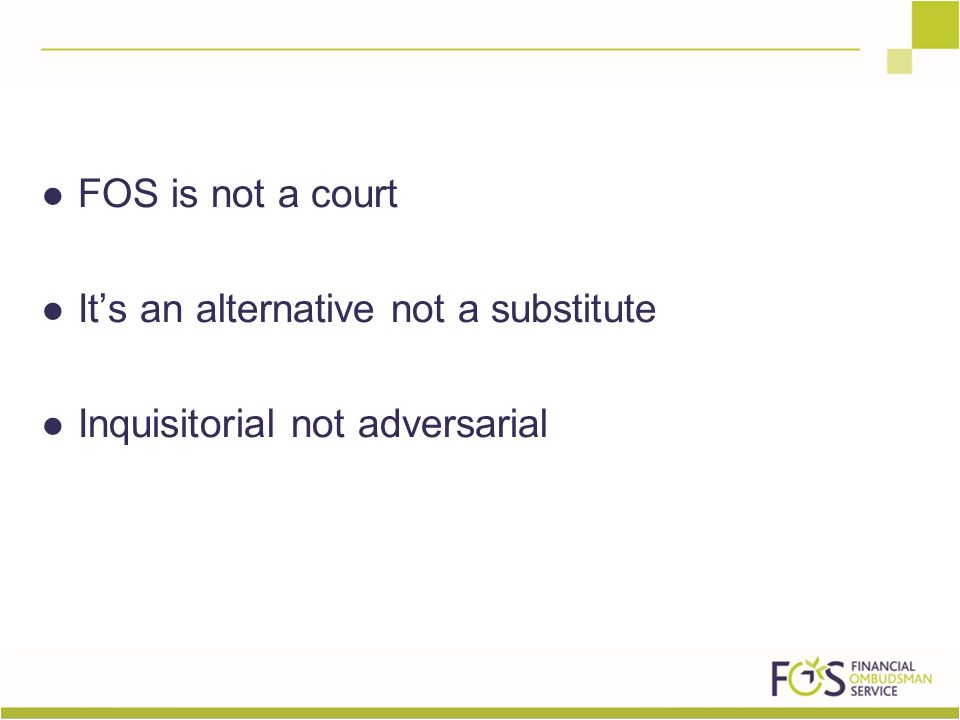 FOS is not a court It's an alternative not a substitute Inquisitorial not adversarial