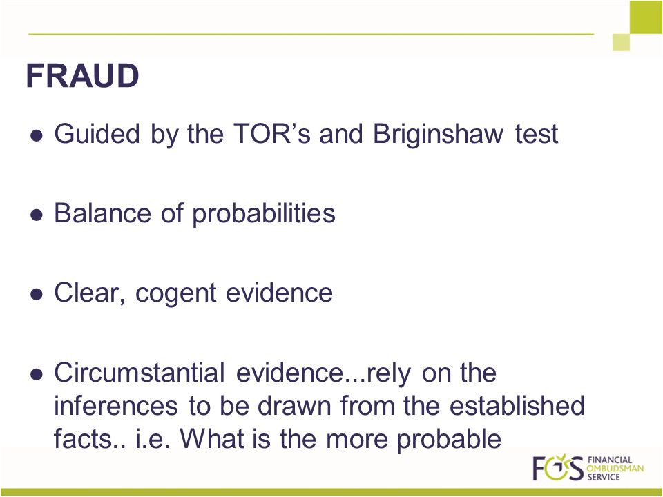 Guided by the TOR's and Briginshaw test Balance of probabilities Clear, cogent evidence Circumstantial evidence...rely on the inferences to be drawn from the established facts..