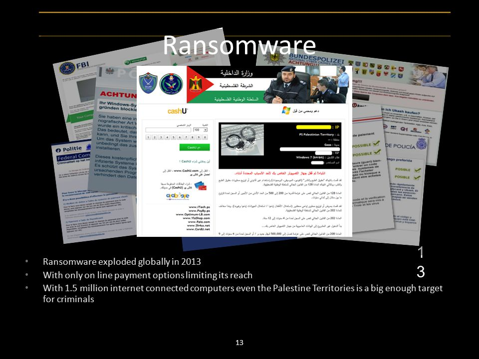 Ransomware exploded globally in 2013 With only on line payment options limiting its reach With 1.5 million internet connected computers even the Palestine Territories is a big enough target for criminals 13 13 Ransomware