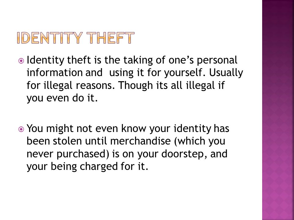  Identity theft is the taking of one's personal information and using it for yourself.