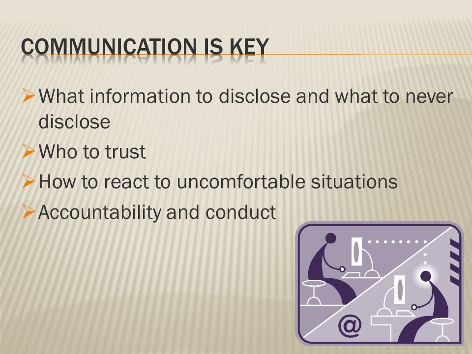  What information to disclose and what to never disclose  Who to trust  How to react to uncomfortable situations  Accountability and conduct