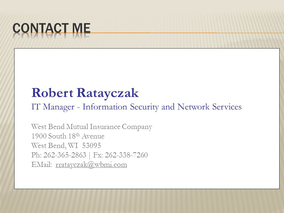 Robert Ratayczak IT Manager - Information Security and Network Services West Bend Mutual Insurance Company 1900 South 18 th Avenue West Bend, WI 53095 Ph: 262-365-2863 | Fx: 262-338-7260 EMail: rratayczak@wbmi.com