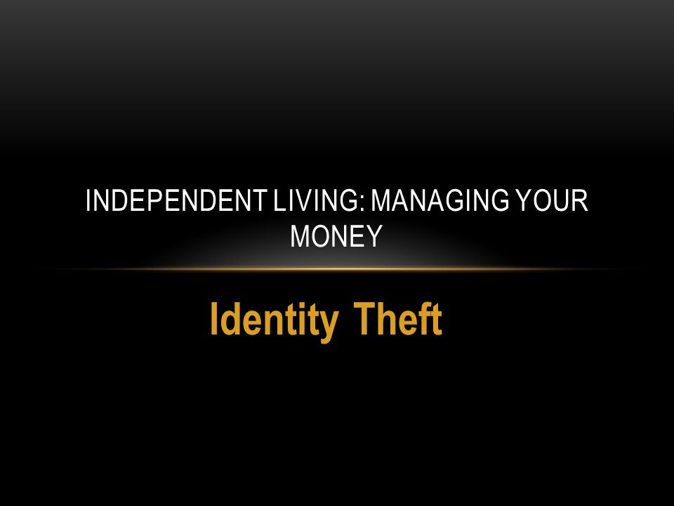 Identity Theft INDEPENDENT LIVING: MANAGING YOUR MONEY