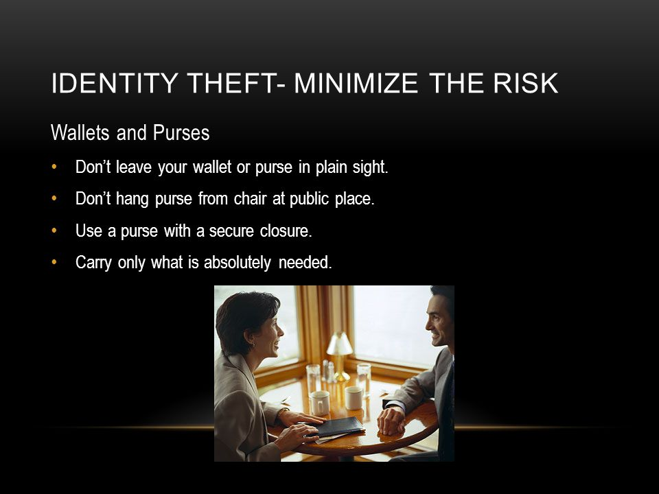 IDENTITY THEFT- MINIMIZE THE RISK Wallets and Purses Don't leave your wallet or purse in plain sight.