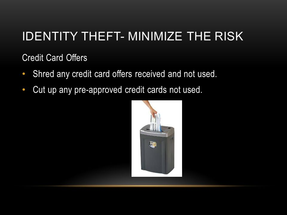Credit Card Offers Shred any credit card offers received and not used. Cut up any pre-approved credit cards not used. pre-screened credit offers for f