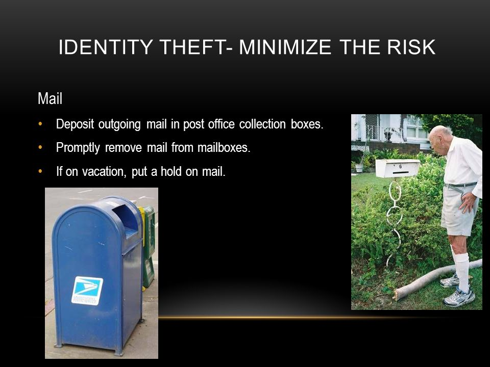 IDENTITY THEFT- MINIMIZE THE RISK Mail Deposit outgoing mail in post office collection boxes.