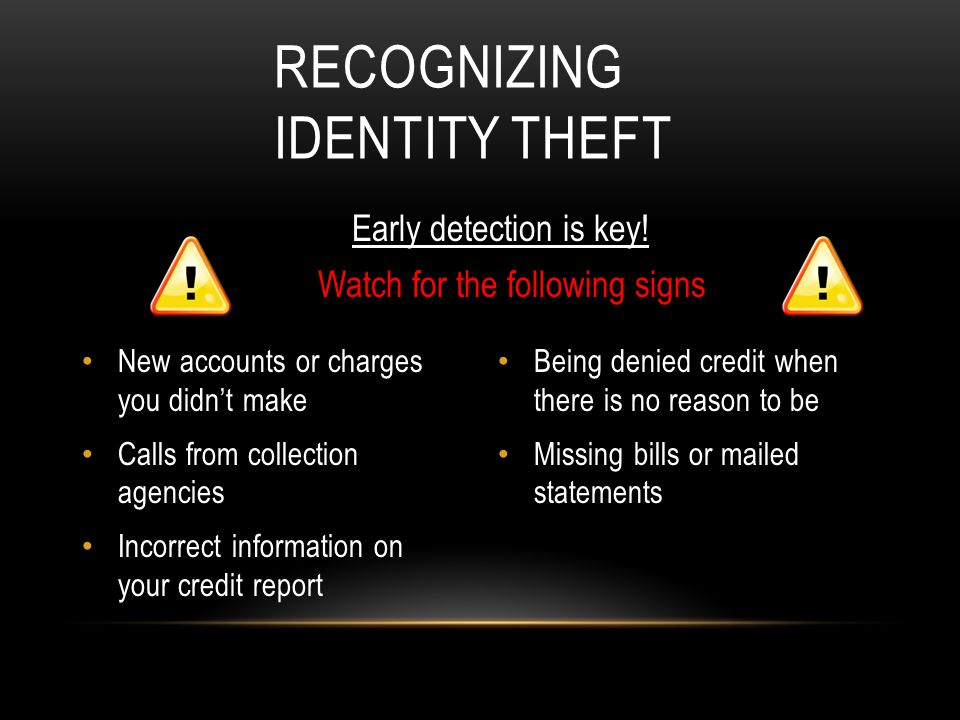 RECOGNIZING IDENTITY THEFT New accounts or charges you didn't make Calls from collection agencies Incorrect information on your credit report Early detection is key.