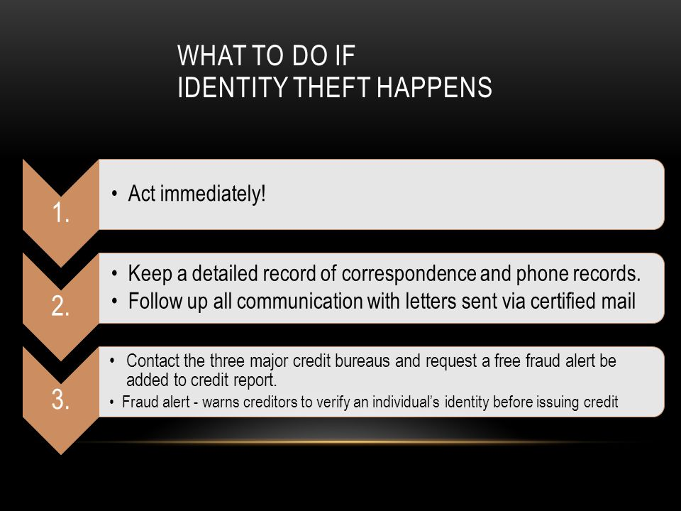 WHAT TO DO IF IDENTITY THEFT HAPPENS 1. Act immediately! 2. Keep a detailed record of correspondence and phone records. Follow up all communication wi