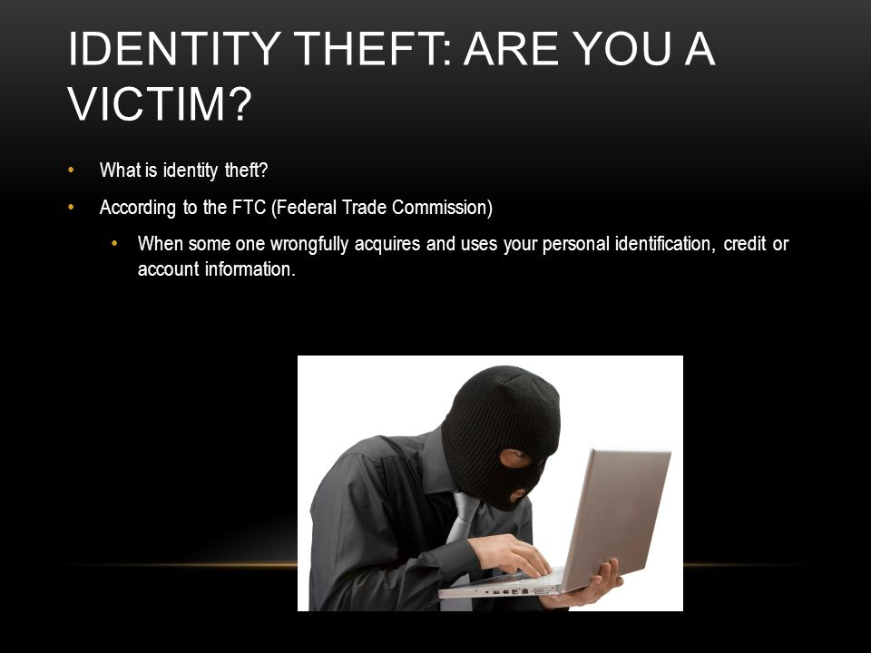 IDENTITY THEFT: ARE YOU A VICTIM? What is identity theft? According to the FTC (Federal Trade Commission) When some one wrongfully acquires and uses y