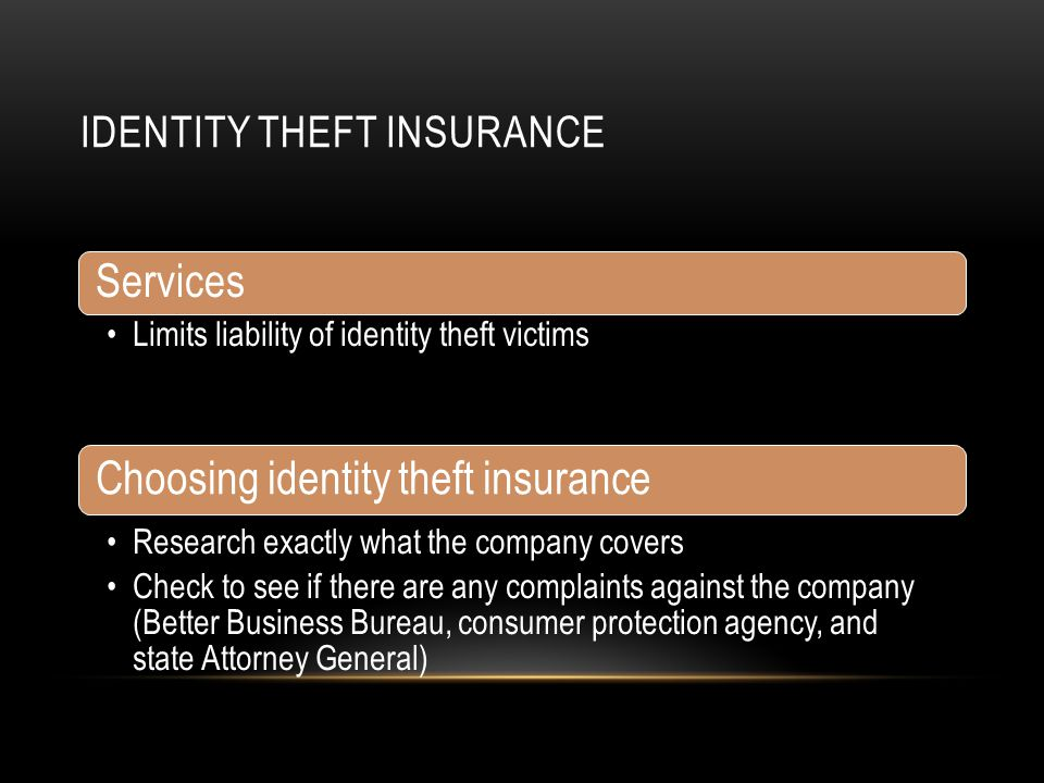 IDENTITY THEFT INSURANCE Services Limits liability of identity theft victims Reimburses victims for some or all out of pocket expenses caused by the t