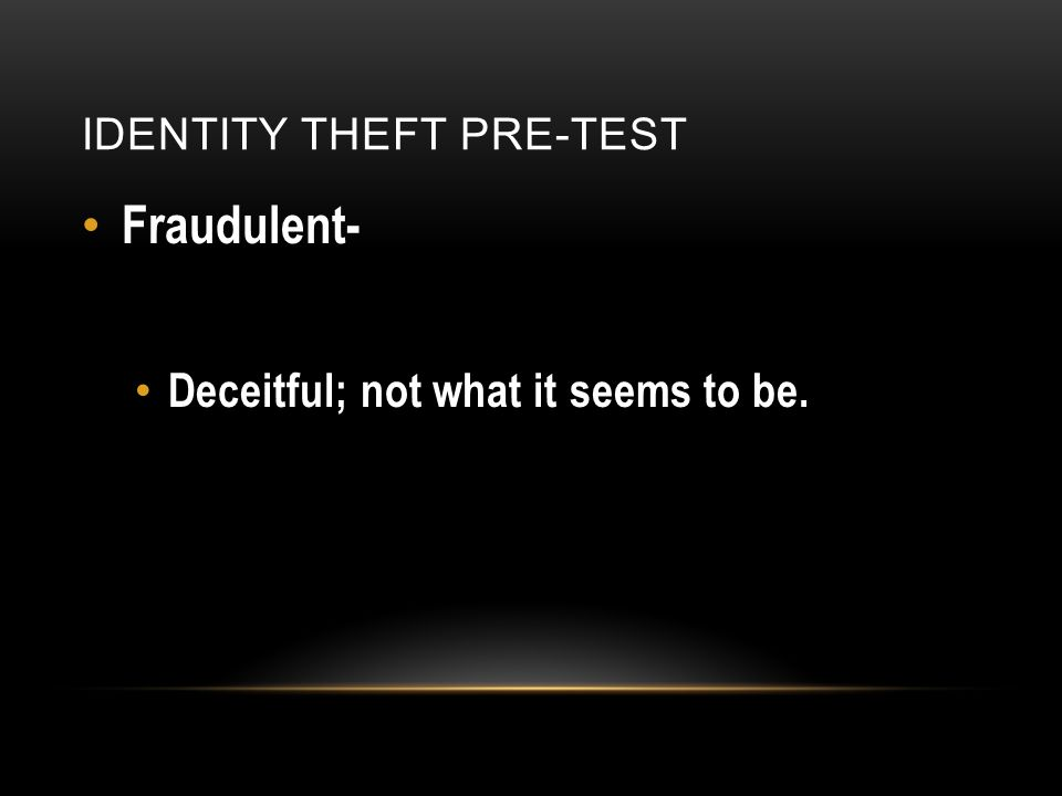 IDENTITY THEFT PRE-TEST Fraudulent- Deceitful; not what it seems to be.