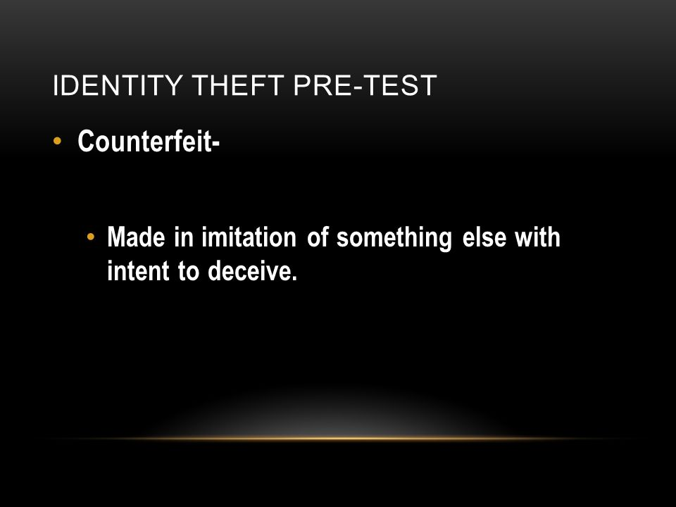 IDENTITY THEFT PRE-TEST Counterfeit- Made in imitation of something else with intent to deceive.