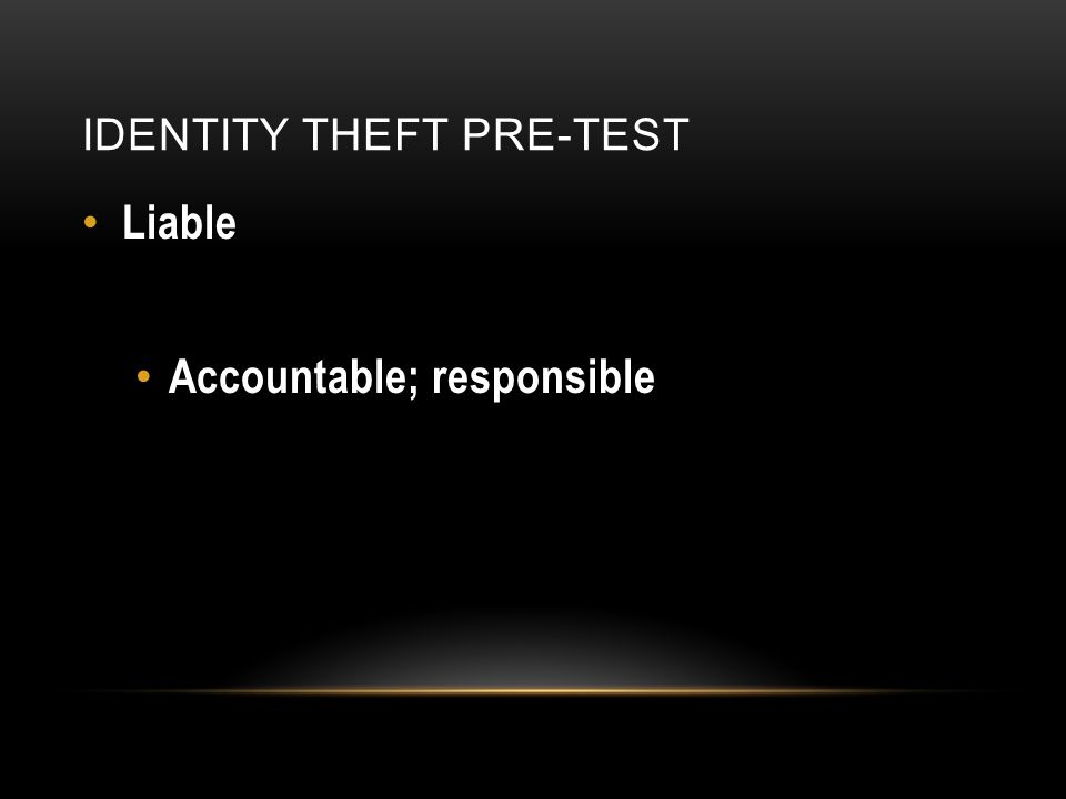 IDENTITY THEFT PRE-TEST Liable Accountable; responsible