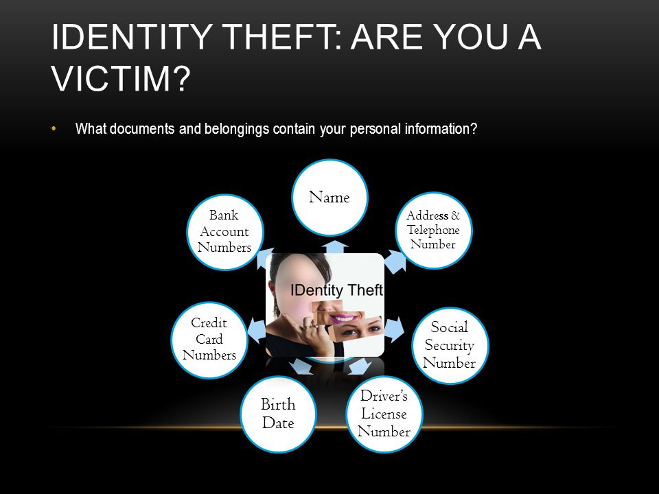 IDENTITY THEFT: ARE YOU A VICTIM? What documents and belongings contain your personal information? Name Address & Telephone Number Social Security Num