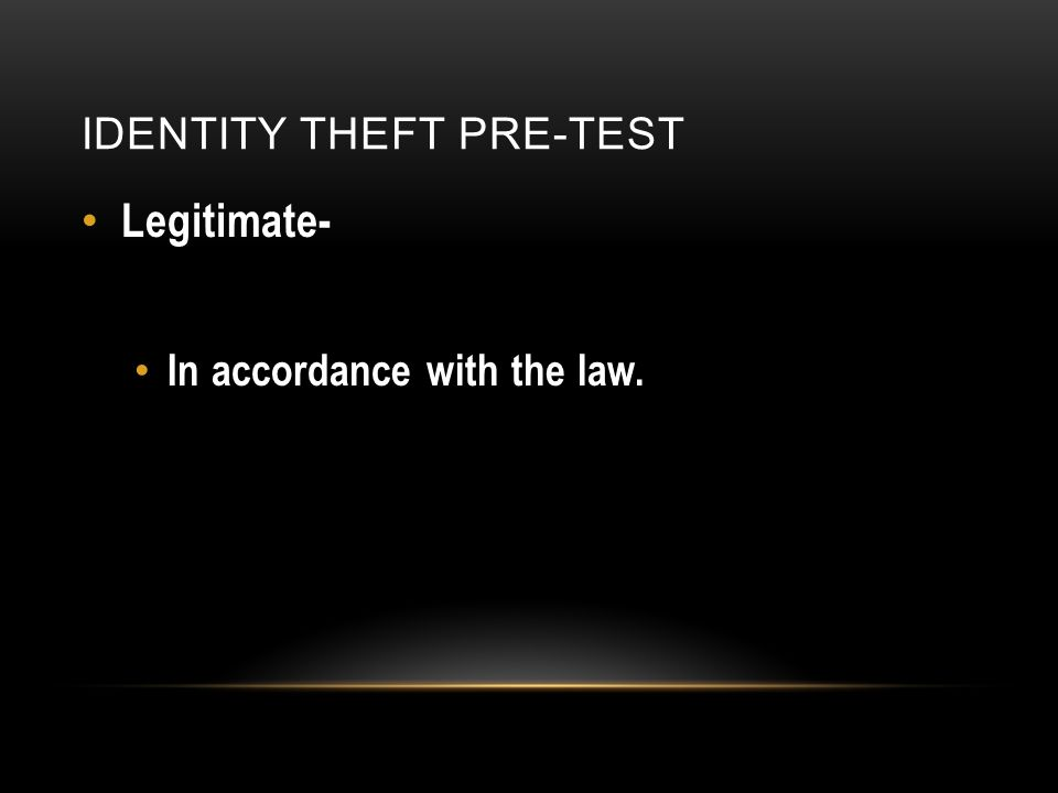 IDENTITY THEFT PRE-TEST Legitimate- In accordance with the law.