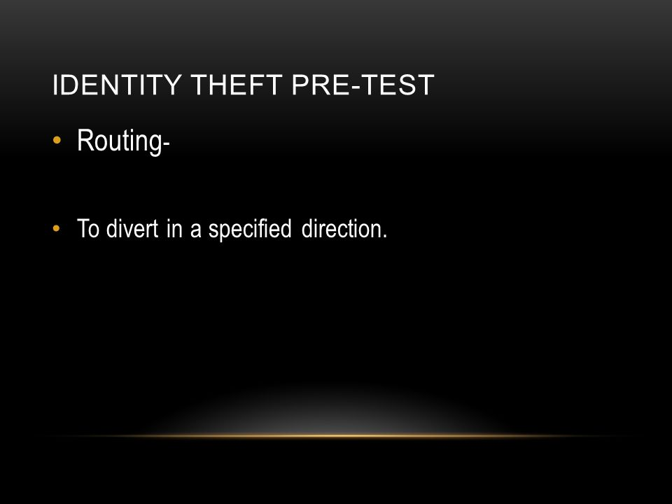 IDENTITY THEFT PRE-TEST Routing - To divert in a specified direction.
