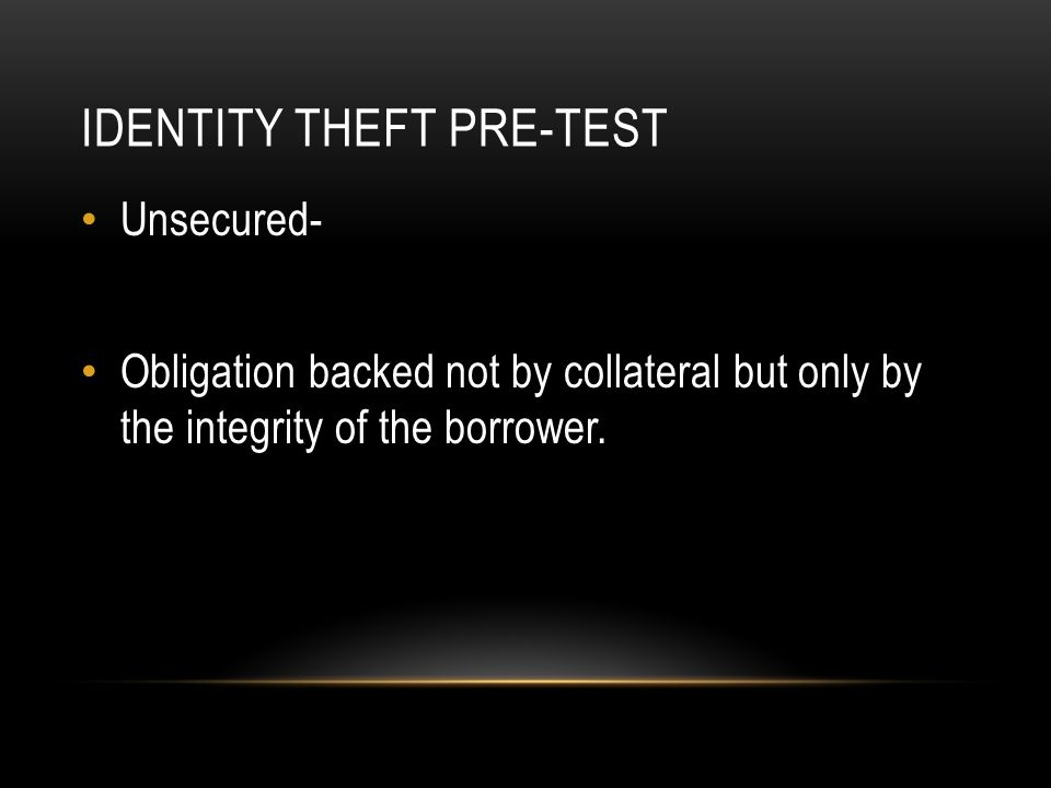 IDENTITY THEFT PRE-TEST Unsecured- Obligation backed not by collateral but only by the integrity of the borrower.